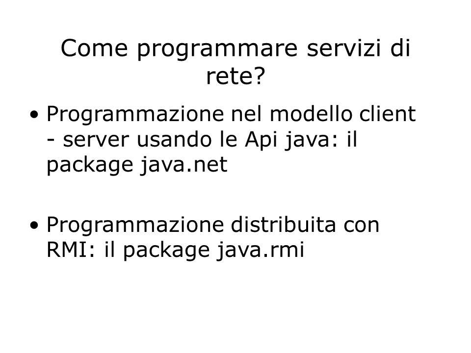 Come programmare servizi di rete? Programmazione nel modello client - server usando le Api java: il package java.net Programmazione distribuita con RM