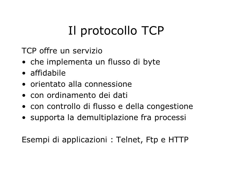 Il protocollo TCP TCP offre un servizio che implementa un flusso di byte affidabile orientato alla connessione con ordinamento dei dati con controllo