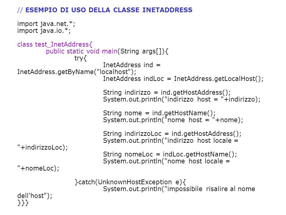 // ESEMPIO DI USO DELLA CLASSE INETADDRESS import java.net.*; import java.io.*; class test_InetAddress{ public static void main(String args[]){ try{ I
