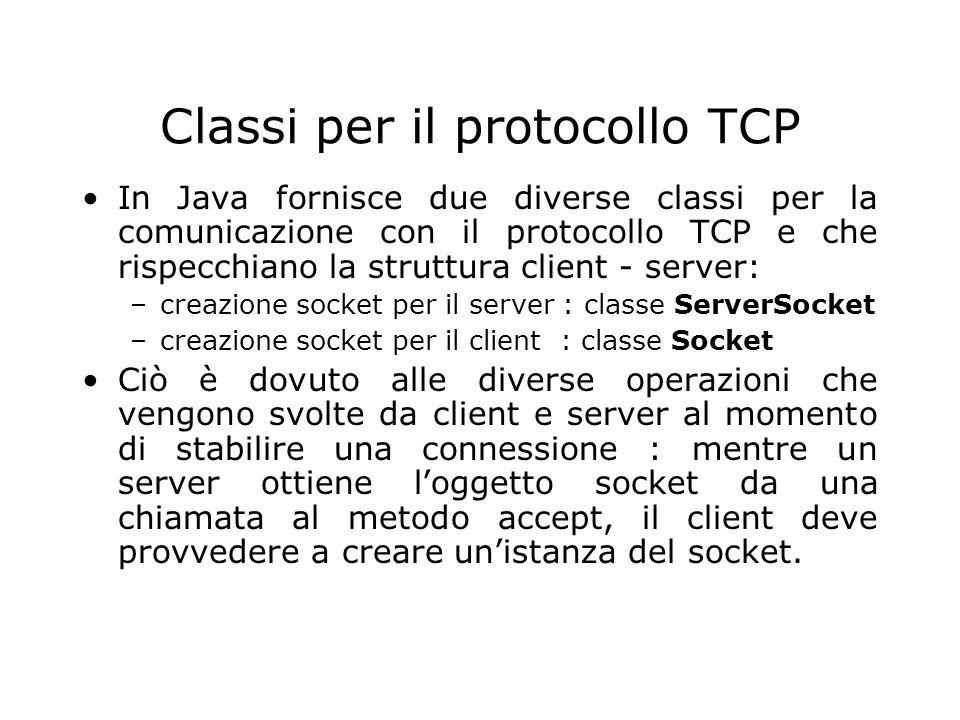 Classi per il protocollo TCP In Java fornisce due diverse classi per la comunicazione con il protocollo TCP e che rispecchiano la struttura client - s
