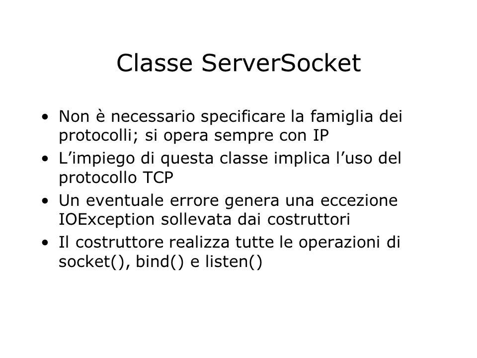 Classe ServerSocket Non è necessario specificare la famiglia dei protocolli; si opera sempre con IP Limpiego di questa classe implica luso del protoco
