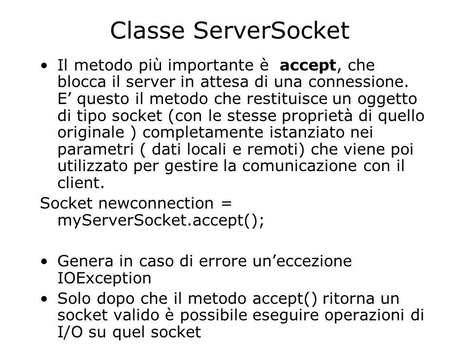 Classe ServerSocket Il metodo più importante è accept, che blocca il server in attesa di una connessione. E questo il metodo che restituisce un oggett