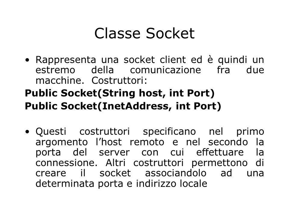Classe Socket Rappresenta una socket client ed è quindi un estremo della comunicazione fra due macchine. Costruttori: Public Socket(String host, int P