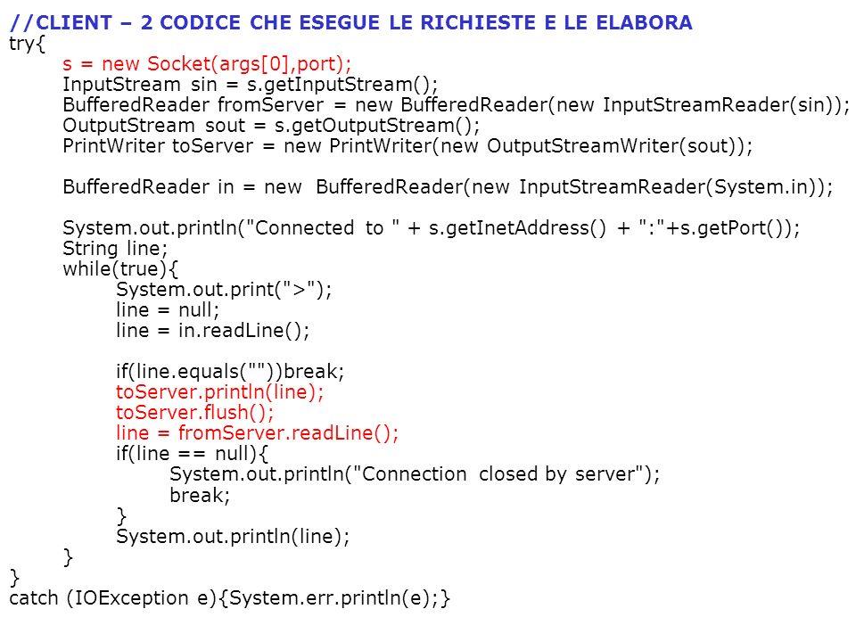 //CLIENT – 2 CODICE CHE ESEGUE LE RICHIESTE E LE ELABORA try{ s = new Socket(args[0],port); InputStream sin = s.getInputStream(); BufferedReader fromS
