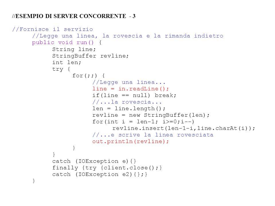 //ESEMPIO DI SERVER CONCORRENTE - 3 //Fornisce il servizio //Legge una linea, la rovescia e la rimanda indietro public void run() { String line; Strin