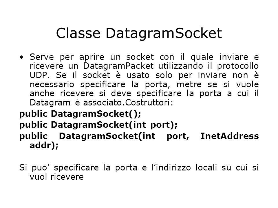 Classe DatagramSocket Serve per aprire un socket con il quale inviare e ricevere un DatagramPacket utilizzando il protocollo UDP. Se il socket è usato
