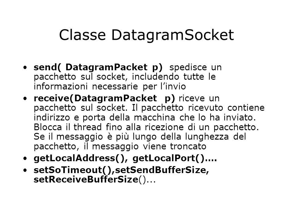 Classe DatagramSocket send( DatagramPacket p) spedisce un pacchetto sul socket, includendo tutte le informazioni necessarie per linvio receive(Datagra