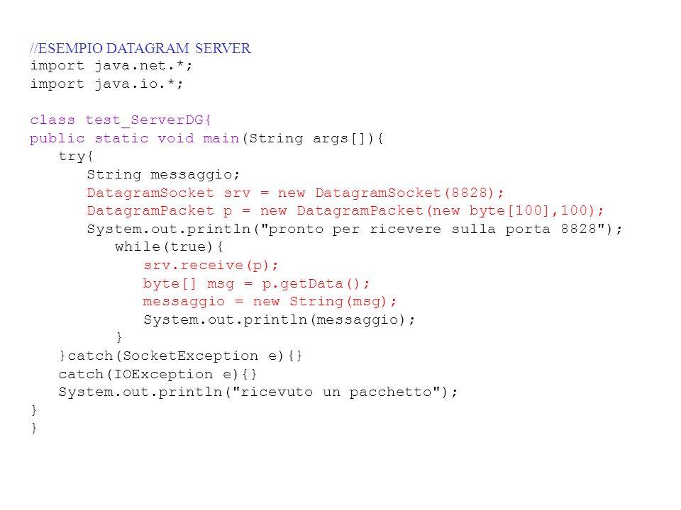 //ESEMPIO DATAGRAM SERVER import java.net.*; import java.io.*; class test_ServerDG{ public static void main(String args[]){ try{ String messaggio; Dat