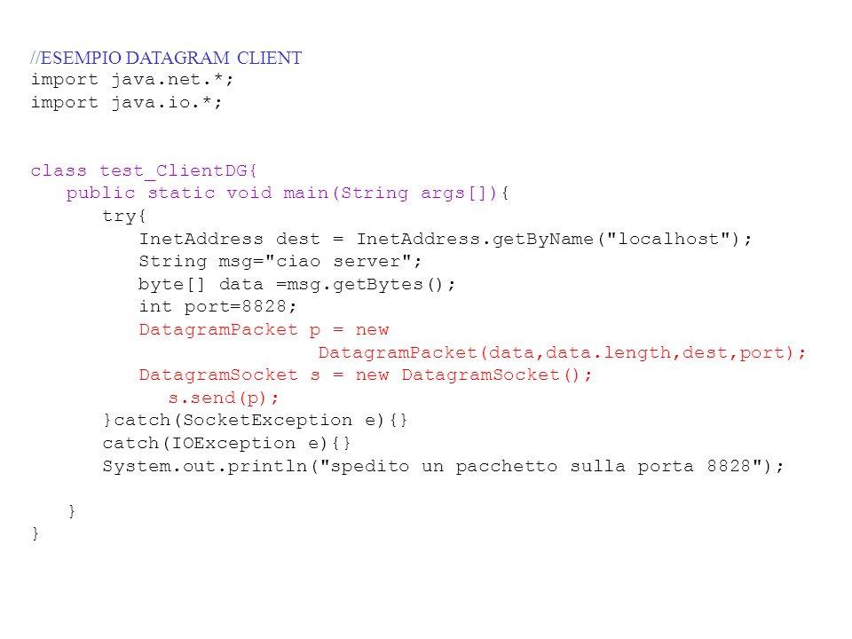 //ESEMPIO DATAGRAM CLIENT import java.net.*; import java.io.*; class test_ClientDG{ public static void main(String args[]){ try{ InetAddress dest = In