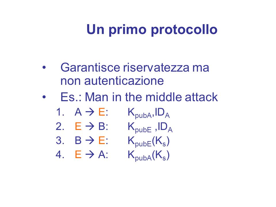 Garantisce riservatezza ma non autenticazione Es.: Man in the middle attack 1. A E: K pubA,ID A 2. E B: K pubE,ID A 3. B E: K pubE (K s ) 4. E A: K pu