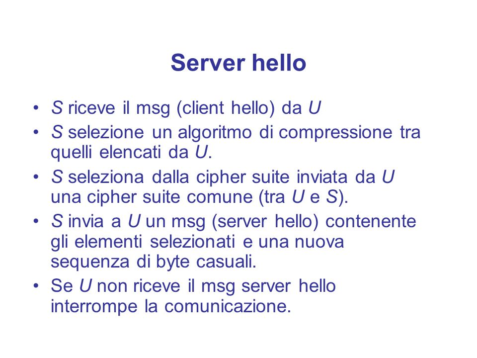 Server hello S riceve il msg (client hello) da U S selezione un algoritmo di compressione tra quelli elencati da U. S seleziona dalla cipher suite inv