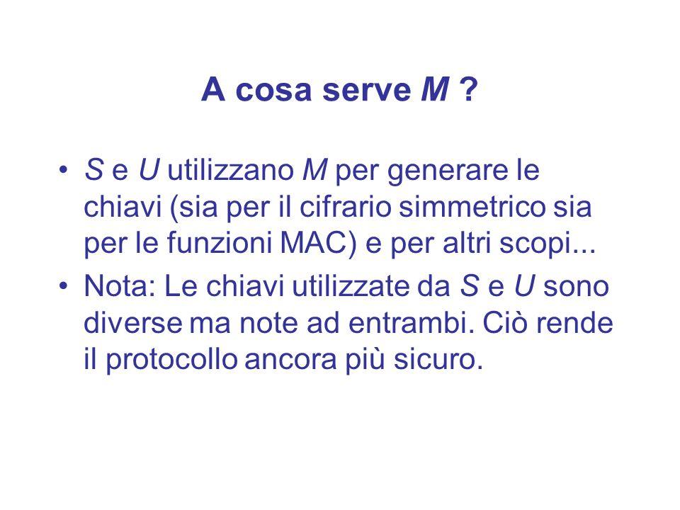 A cosa serve M ? S e U utilizzano M per generare le chiavi (sia per il cifrario simmetrico sia per le funzioni MAC) e per altri scopi... Nota: Le chia