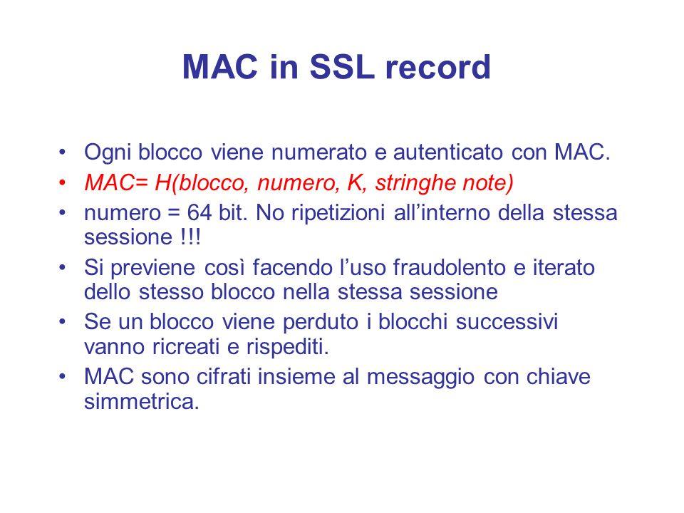 MAC in SSL record Ogni blocco viene numerato e autenticato con MAC. MAC= H(blocco, numero, K, stringhe note) numero = 64 bit. No ripetizioni allintern