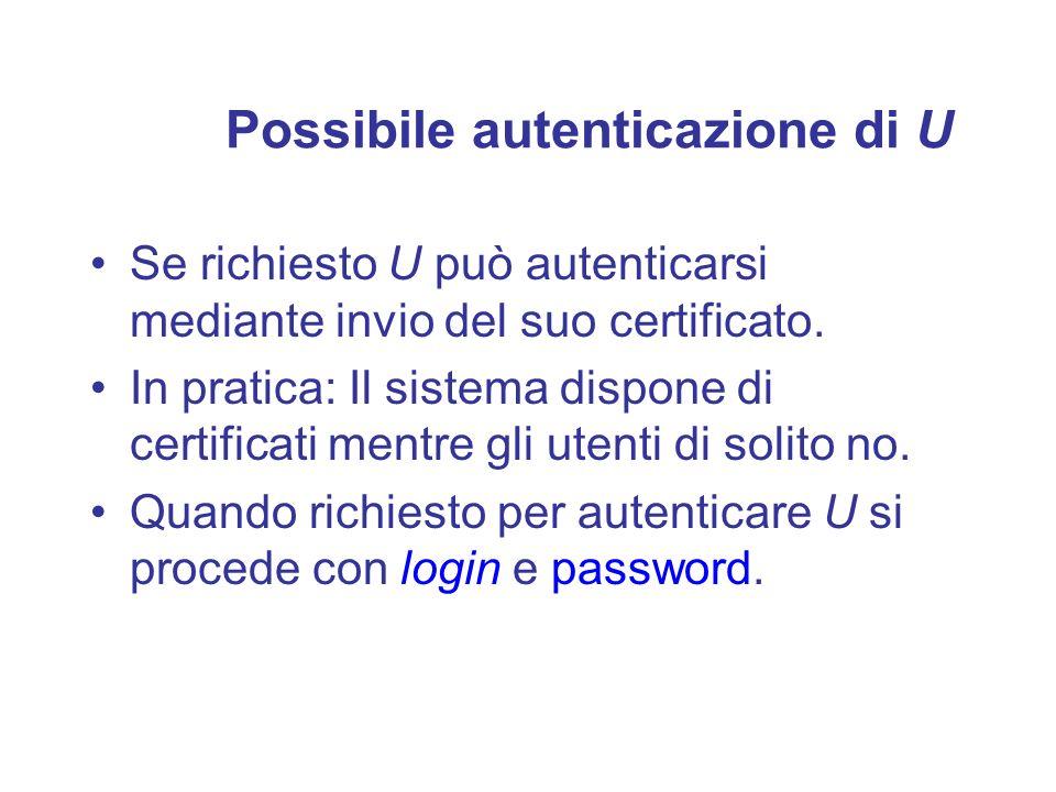 Possibile autenticazione di U Se richiesto U può autenticarsi mediante invio del suo certificato. In pratica: Il sistema dispone di certificati mentre
