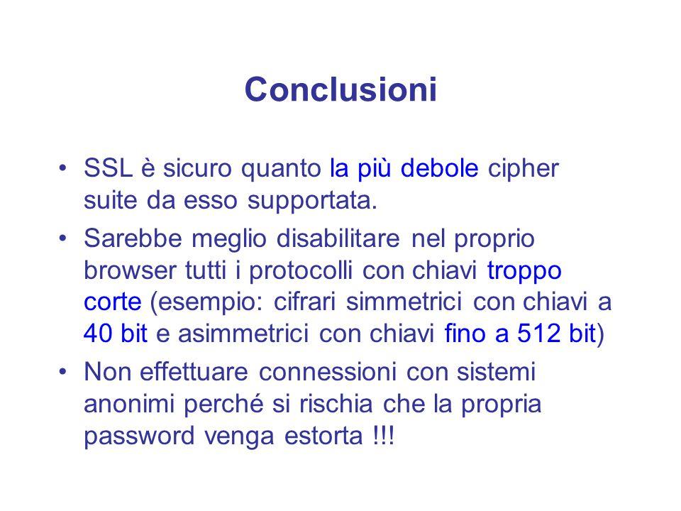 Conclusioni SSL è sicuro quanto la più debole cipher suite da esso supportata. Sarebbe meglio disabilitare nel proprio browser tutti i protocolli con