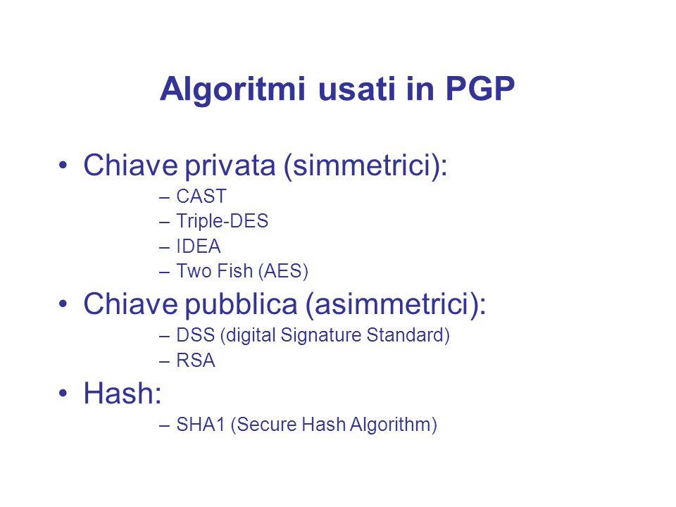 Algoritmi usati in PGP Chiave privata (simmetrici): –CAST –Triple-DES –IDEA –Two Fish (AES) Chiave pubblica (asimmetrici): –DSS (digital Signature Sta