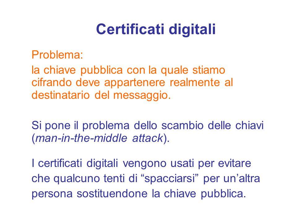 Certificati digitali Problema: la chiave pubblica con la quale stiamo cifrando deve appartenere realmente al destinatario del messaggio. Si pone il pr