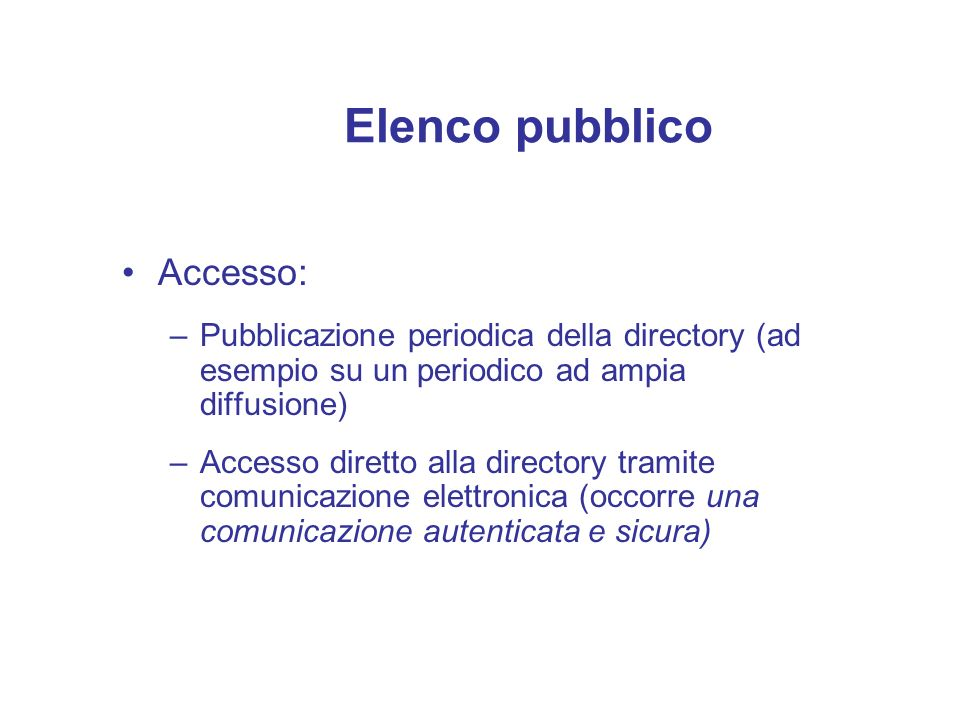 Elenco pubblico Accesso: –Pubblicazione periodica della directory (ad esempio su un periodico ad ampia diffusione) –Accesso diretto alla directory tra