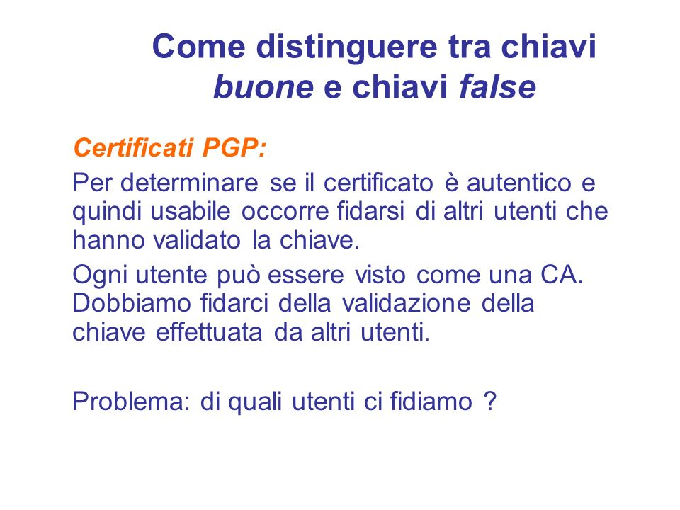 Come distinguere tra chiavi buone e chiavi false Certificati PGP: Per determinare se il certificato è autentico e quindi usabile occorre fidarsi di al