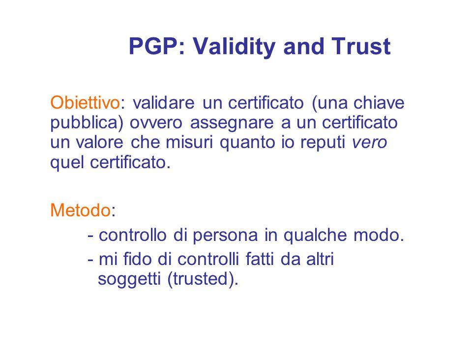 PGP: Validity and Trust Obiettivo: validare un certificato (una chiave pubblica) ovvero assegnare a un certificato un valore che misuri quanto io repu