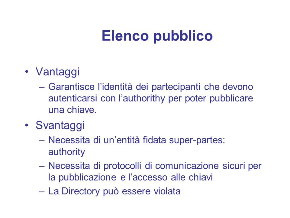Elenco pubblico Vantaggi –Garantisce lidentità dei partecipanti che devono autenticarsi con lauthorithy per poter pubblicare una chiave. Svantaggi –Ne