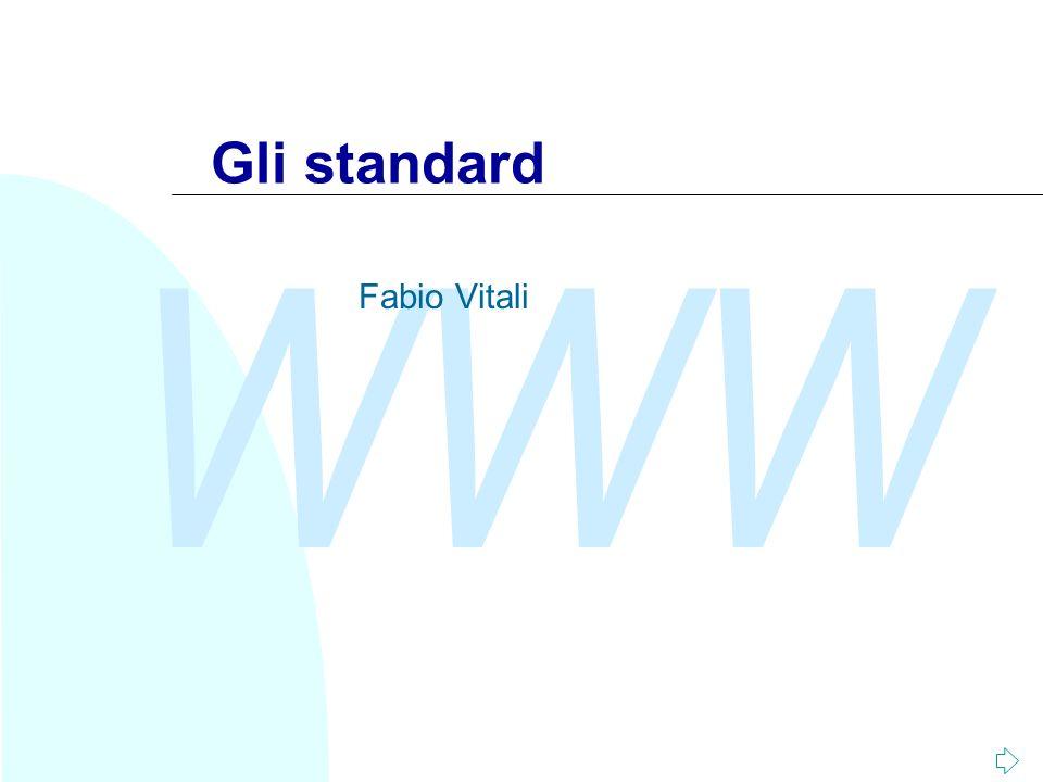 WWW Fabio Vitali2 Introduzione Oggi esaminiamo in breve: u Cosa sono gli standard nellIT u Il funzionamento di un organismo di standardizzazione ufficiale (OSI) u Il funzionamento di un organismo di standardizzazione di organizzazioni (W3C) u Il funzionamento di un organismo di standardizzazione di individui (IETF)