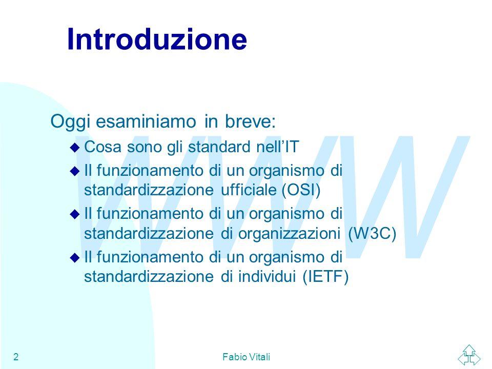 WWW Fabio Vitali13 Gli standard internazionali Gli standard internazionali sono accordi documentati che contengono descrizioni tecniche, numeriche o altro, di caratteristiche che materiali, prodotti e servizi debbono possedere per essere adatti allo scopo.