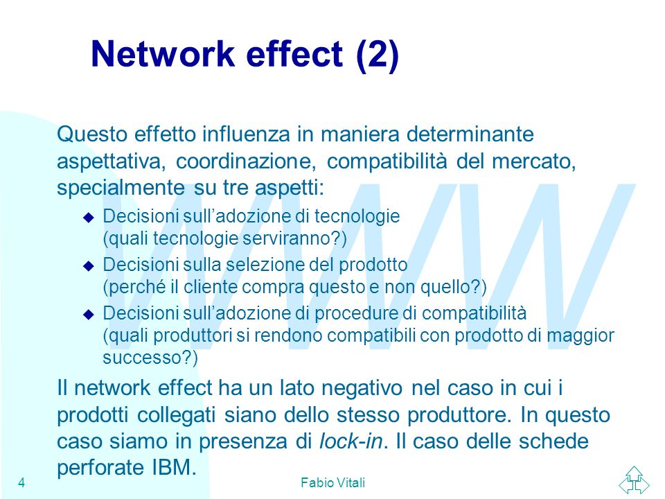 WWW Fabio Vitali5 Parlare il byte comune Lo standard è un prerequisito per la costruzione di uninfrastruttura globale funzionale e poco costosa, ovvero di ottimizzare leffetto network di prodotti funzionalmente interconnessi.