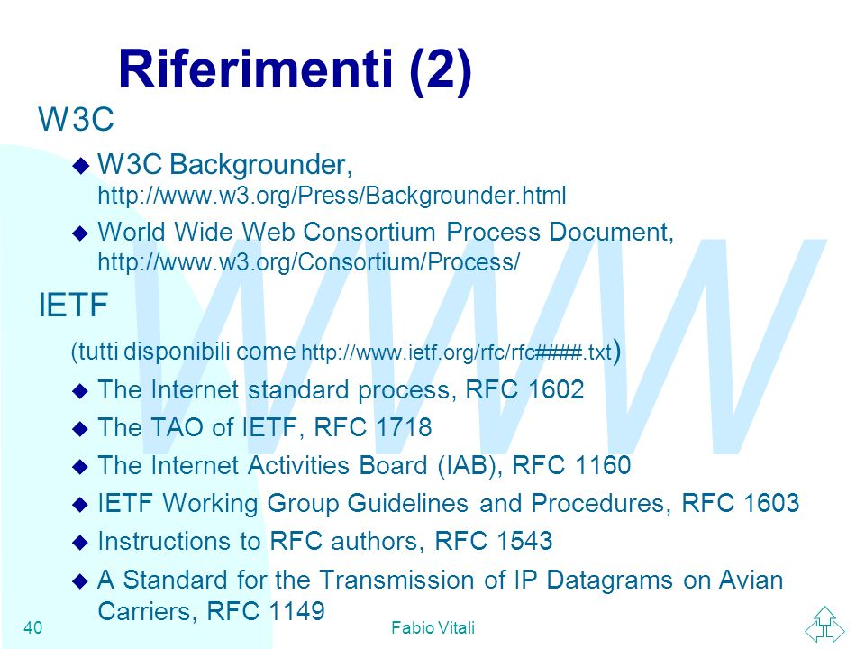 WWW Fabio Vitali40 Riferimenti (2) W3C W3C Backgrounder, http://www.w3.org/Press/Backgrounder.html World Wide Web Consortium Process Document, http://www.w3.org/Consortium/Process/ IETF (tutti disponibili come http://www.ietf.org/rfc/rfc####.txt ) u The Internet standard process, RFC 1602 u The TAO of IETF, RFC 1718 u The Internet Activities Board (IAB), RFC 1160 u IETF Working Group Guidelines and Procedures, RFC 1603 u Instructions to RFC authors, RFC 1543 u A Standard for the Transmission of IP Datagrams on Avian Carriers, RFC 1149