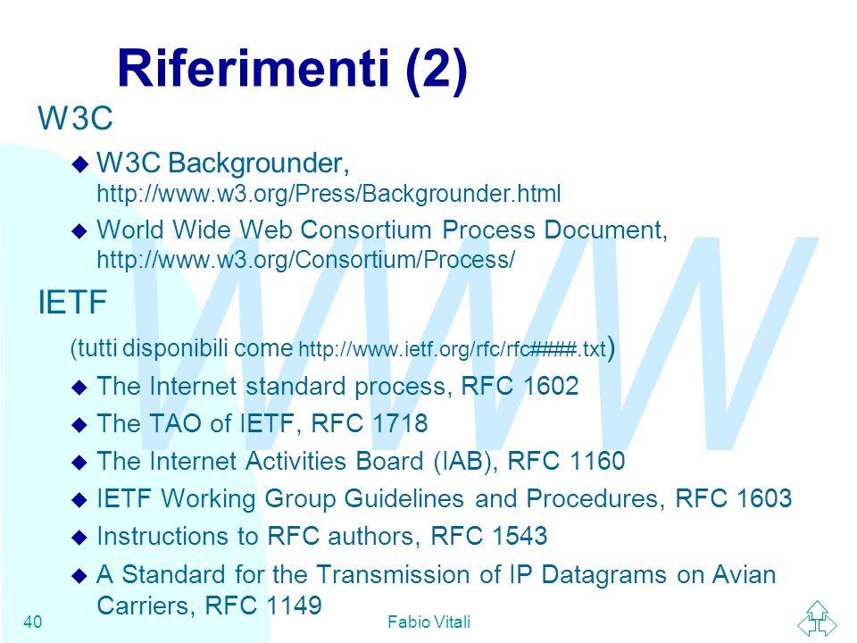 WWW Fabio Vitali40 Riferimenti (2) W3C W3C Backgrounder, http://www.w3.org/Press/Backgrounder.html World Wide Web Consortium Process Document, http://