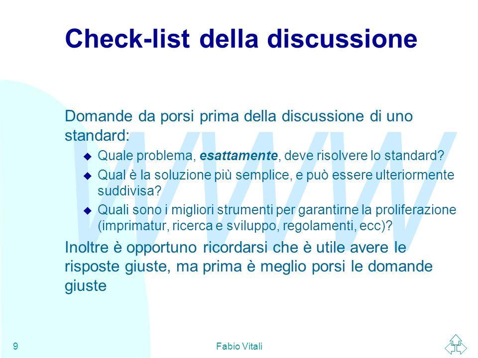 WWW Fabio Vitali40 Riferimenti (2) W3C W3C Backgrounder, http://www.w3.org/Press/Backgrounder.html World Wide Web Consortium Process Document, http://www.w3.org/Consortium/Process/ IETF (tutti disponibili come http://www.ietf.org/rfc/rfc####.txt ) u The Internet standard process, RFC 1602 u The TAO of IETF, RFC 1718 u The Internet Activities Board (IAB), RFC 1160 u IETF Working Group Guidelines and Procedures, RFC 1603 u Instructions to RFC authors, RFC 1543 u A Standard for the Transmission of IP Datagrams on Avian Carriers, RFC 1149