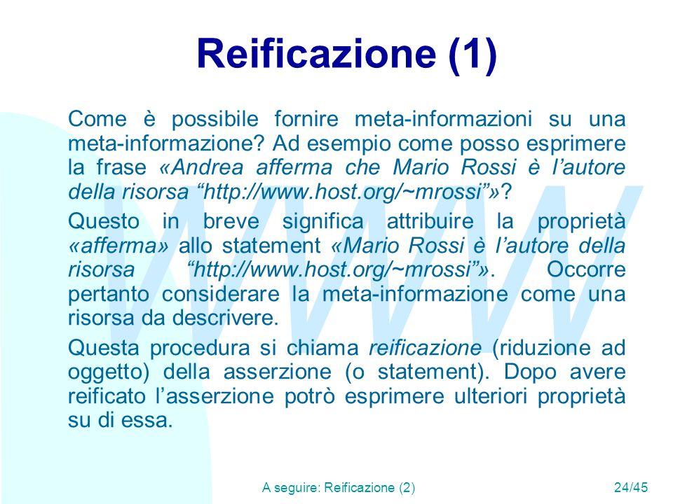 WWW A seguire: Reificazione (2)24/45 Reificazione (1) Come è possibile fornire meta-informazioni su una meta-informazione? Ad esempio come posso espri