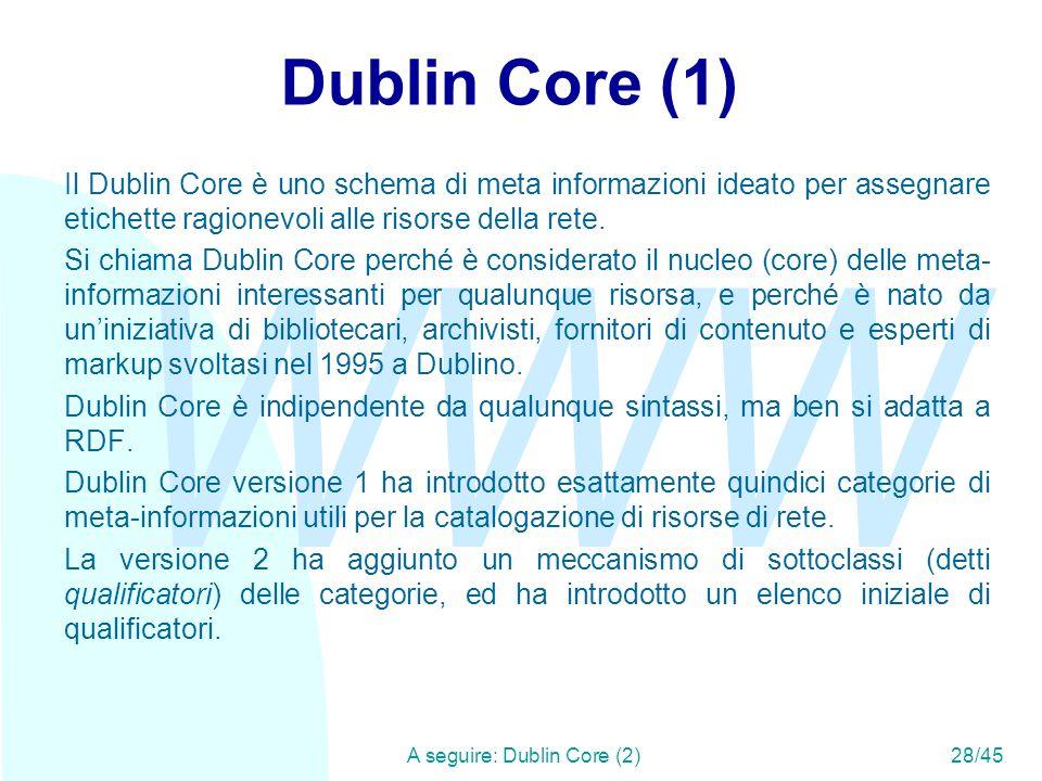 WWW A seguire: Dublin Core (2)28/45 Dublin Core (1) Il Dublin Core è uno schema di meta informazioni ideato per assegnare etichette ragionevoli alle r
