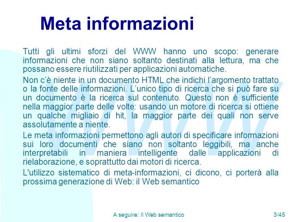 WWW A seguire: Il Web semantico3/45 Meta informazioni Tutti gli ultimi sforzi del WWW hanno uno scopo: generare informazioni che non siano soltanto de