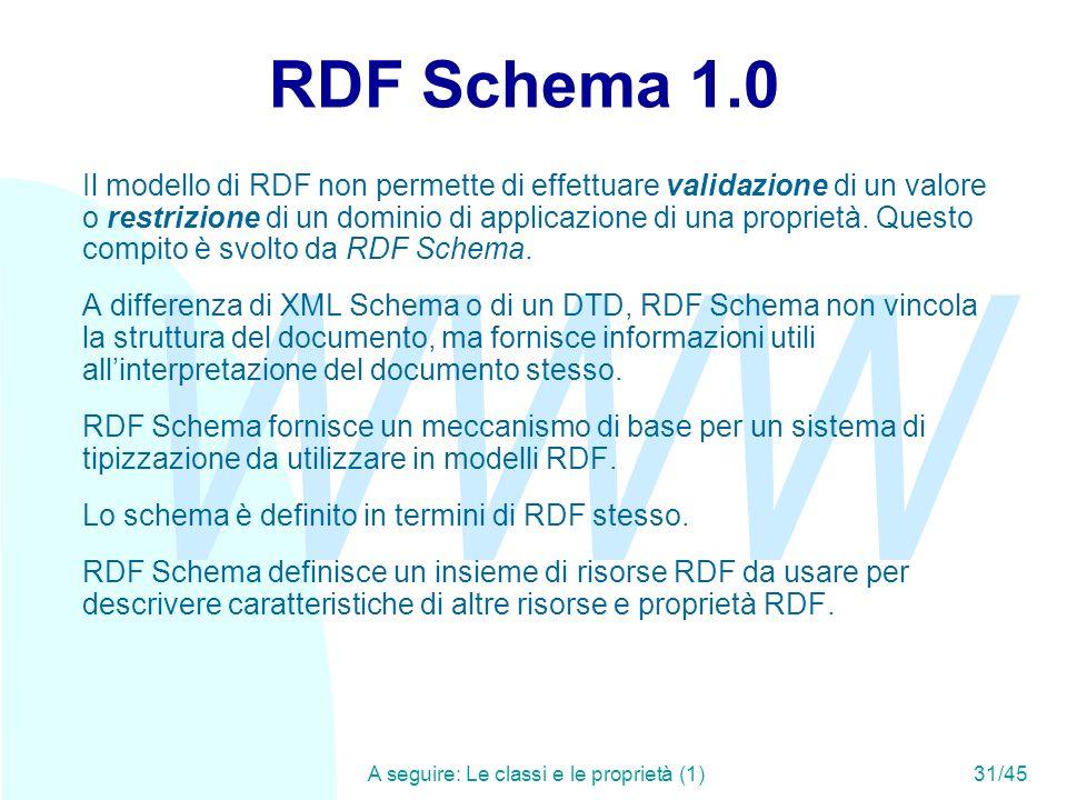 WWW A seguire: Le classi e le proprietà (1)31/45 RDF Schema 1.0 Il modello di RDF non permette di effettuare validazione di un valore o restrizione di
