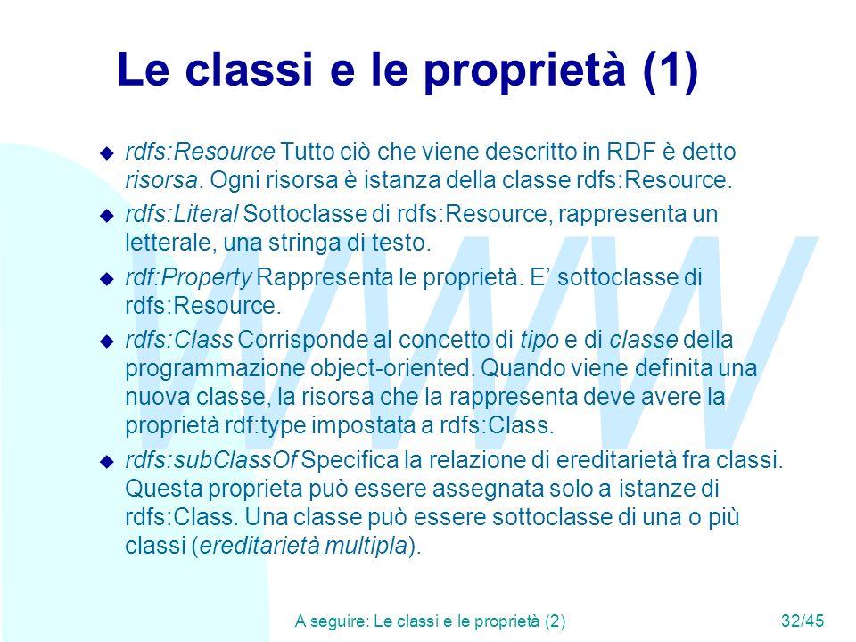 WWW A seguire: Le classi e le proprietà (2)32/45 Le classi e le proprietà (1) u rdfs:Resource Tutto ciò che viene descritto in RDF è detto risorsa. Og