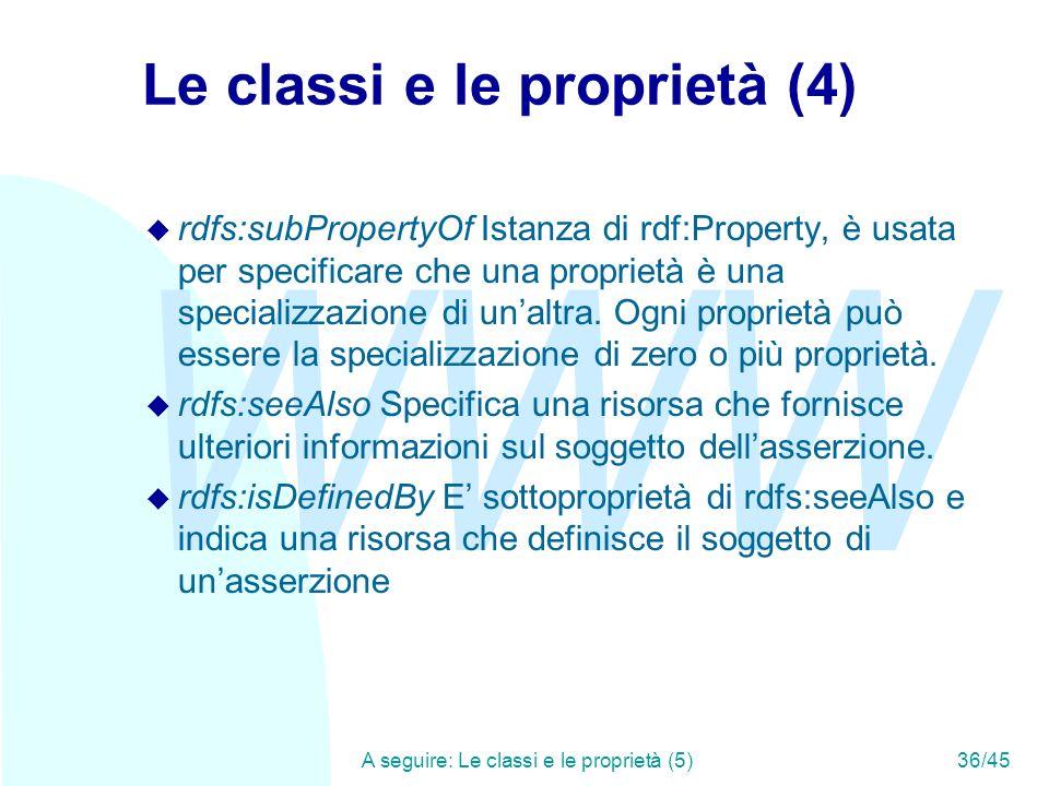 WWW A seguire: Le classi e le proprietà (5)36/45 Le classi e le proprietà (4) u rdfs:subPropertyOf Istanza di rdf:Property, è usata per specificare ch