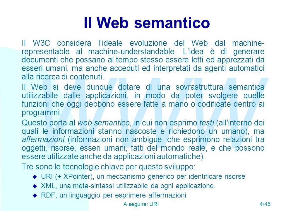 WWW A seguire: XML5/45 URI Diventa qui importante specificare come gli URI non sono necessariamente URL (indirizzi accessibili di documenti Web), ma stringhe identificative di qualunque tipo di oggetto o concetto: u http://www.cs.unibo.it/~fabio/index.html: un documento u http://purl.org/dc/terms/modified: un concetto espresso in Dublin Core u tag:sandro@world.std.org,2001-06-05:nome: un identificatore persistente associato ad un indirizzo e-mail ed una data u esl:SHA1:iQAAwUBO51bkD6DK6KYhyiEEQJLqwCfSviAHvC1REXE kOGEWf9pAByCRwAni92xgCJqNL4fvrLRlGFK5szDXfckCE:nome: un identificatore esl, non modificabile, non falsificabile, non ripudiabile N.B.: per qualunque identificatore vale una derivazione della legge di Zooko buono, veloce, a buon mercato: scegline due , cioè la legge sicuro, leggibile, decentralizzato: scegline due .