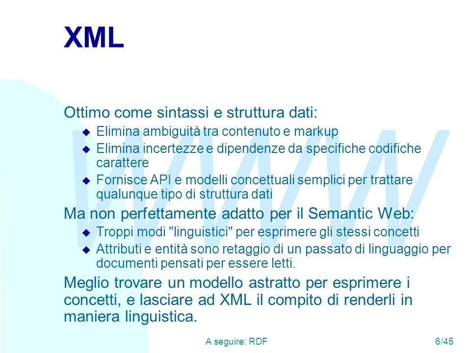 WWW A seguire: RDF6/45 XML Ottimo come sintassi e struttura dati: u Elimina ambiguità tra contenuto e markup u Elimina incertezze e dipendenze da spec