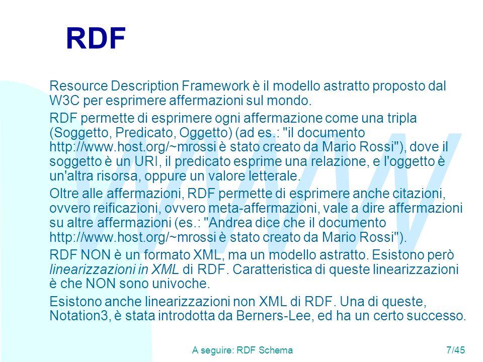 WWW A seguire: RDF Schema7/45 RDF Resource Description Framework è il modello astratto proposto dal W3C per esprimere affermazioni sul mondo. RDF perm
