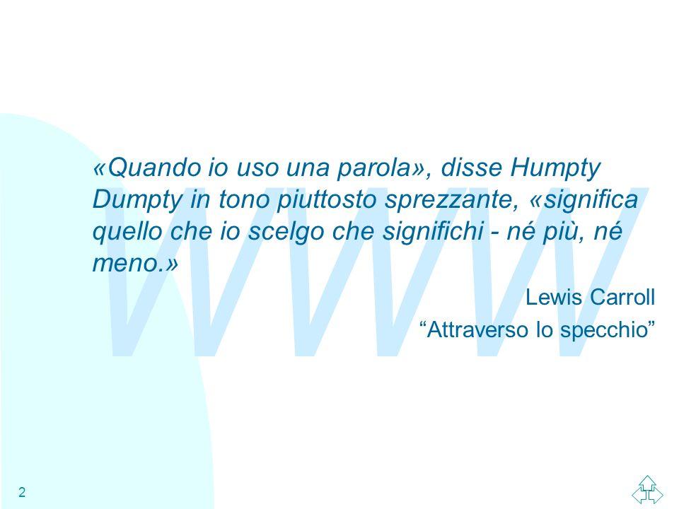 WWW 2 «Quando io uso una parola», disse Humpty Dumpty in tono piuttosto sprezzante, «significa quello che io scelgo che significhi - né più, né meno.»