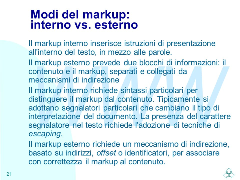 WWW 21 Modi del markup: interno vs. esterno Il markup interno inserisce istruzioni di presentazione all'interno del testo, in mezzo alle parole. Il ma