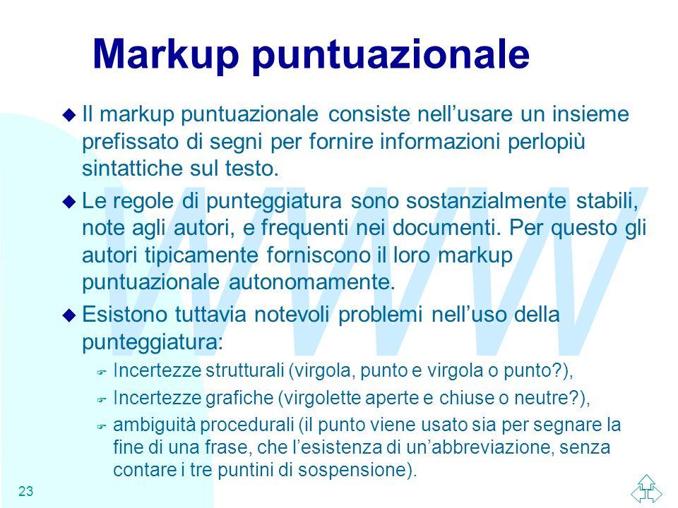 WWW 23 Markup puntuazionale u Il markup puntuazionale consiste nellusare un insieme prefissato di segni per fornire informazioni perlopiù sintattiche