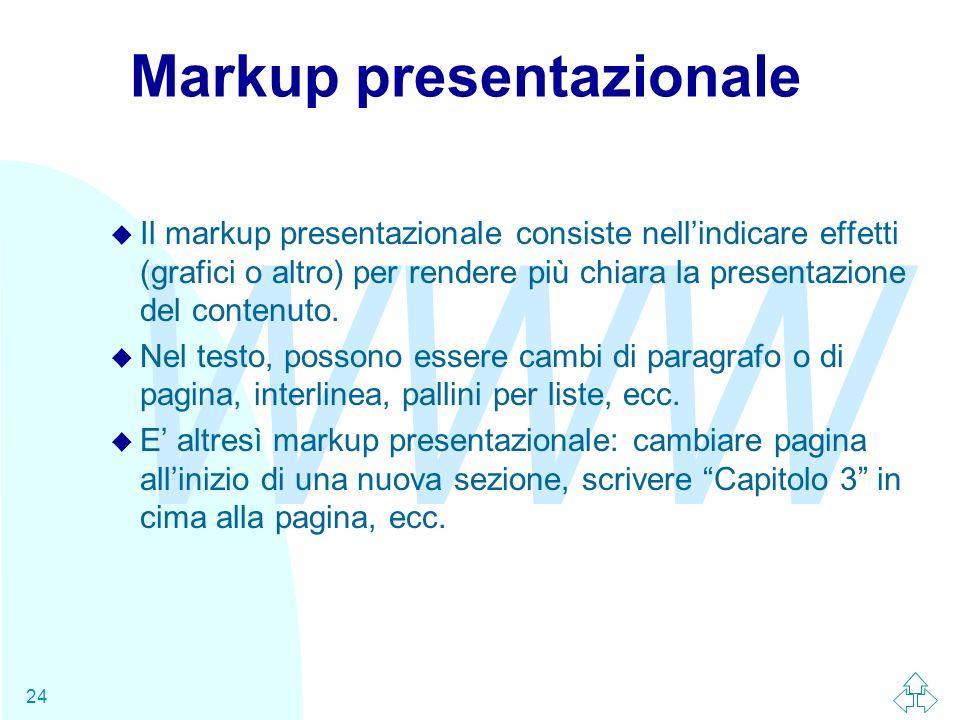 WWW 24 Markup presentazionale u Il markup presentazionale consiste nellindicare effetti (grafici o altro) per rendere più chiara la presentazione del