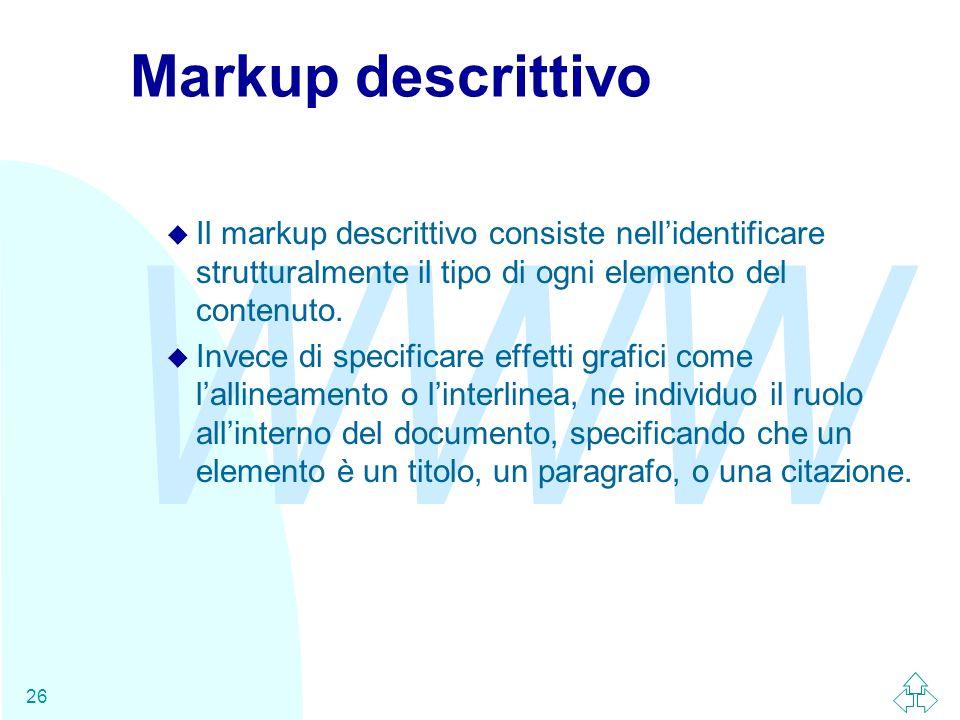 WWW 26 Markup descrittivo u Il markup descrittivo consiste nellidentificare strutturalmente il tipo di ogni elemento del contenuto. u Invece di specif