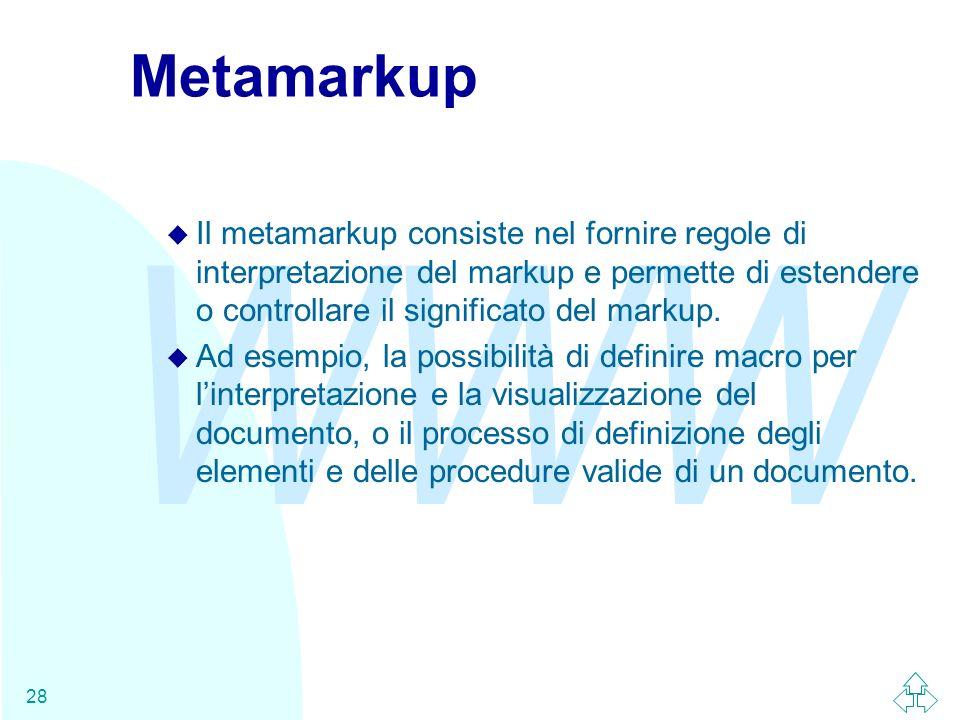 WWW 28 Metamarkup u Il metamarkup consiste nel fornire regole di interpretazione del markup e permette di estendere o controllare il significato del m