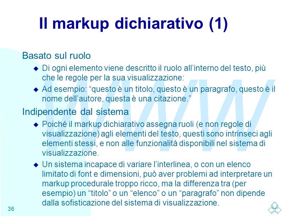 WWW 36 Il markup dichiarativo (1) Basato sul ruolo u Di ogni elemento viene descritto il ruolo allinterno del testo, più che le regole per la sua visu