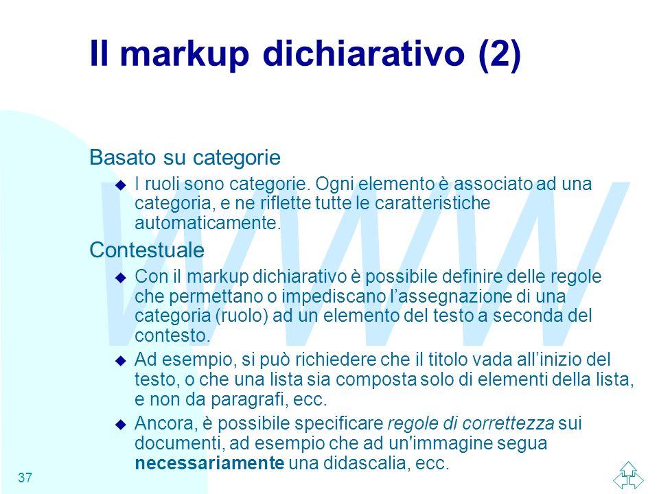 WWW 37 Il markup dichiarativo (2) Basato su categorie u I ruoli sono categorie. Ogni elemento è associato ad una categoria, e ne riflette tutte le car