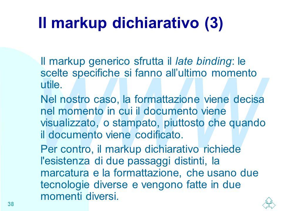 WWW 38 Il markup dichiarativo (3) Il markup generico sfrutta il late binding: le scelte specifiche si fanno allultimo momento utile. Nel nostro caso,