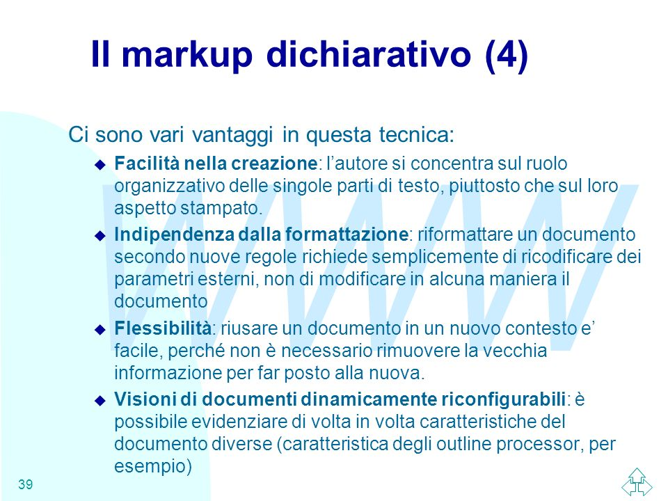 WWW 39 Il markup dichiarativo (4) Ci sono vari vantaggi in questa tecnica: u Facilità nella creazione: lautore si concentra sul ruolo organizzativo de